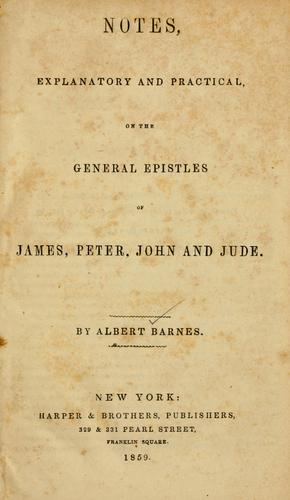 Notes, explanatory and practical, on the General epistles of James, Peter, John and Jude…
