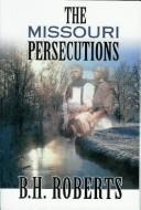 The Missouri persecutions by B. H. Roberts