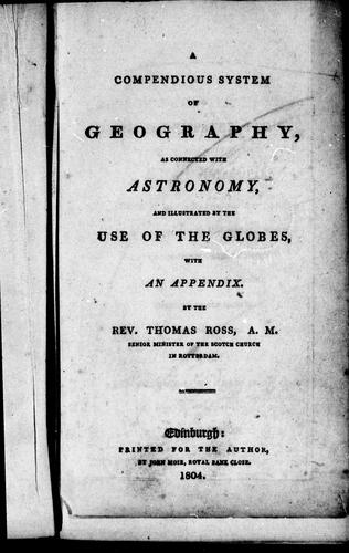A compendious system of geography, as connected with astronomy and illustrated by the use of the globes by Thomas Ross
