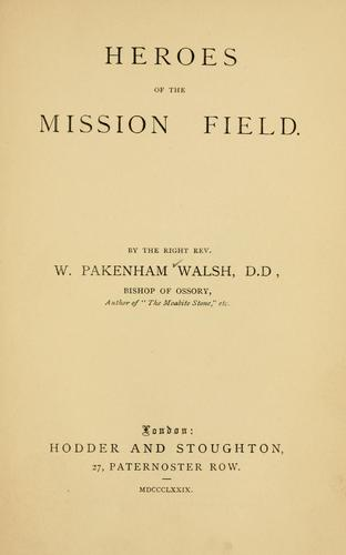 Heroes of the mission field by Walsh, William Pakenham Bp. of Ossory, Ferns and Leighlin