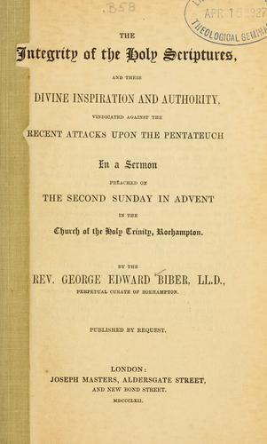 The integrity of the Holy Scriptures, and their divine inspiration and authority, vindicated against the recent attacks upon the Pentateuch by George Edward Biber