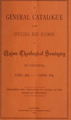 A general catalogue of the officers and alumni of Union Theological Seminary in Virginia. by Richmond (Va.). Union Theological Seminary.