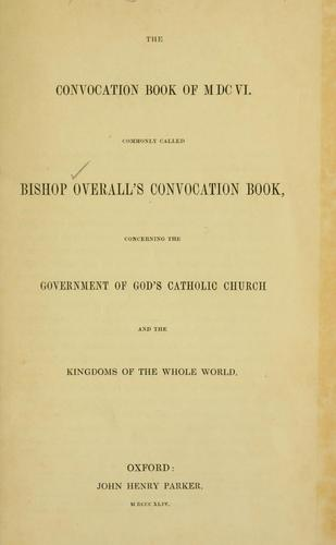 The convocation book of MDCVI, commonly called Bishop Overall's convocation book by John Overall